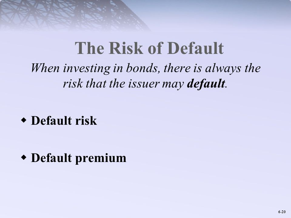 6-20 The Risk of Default When investing in bonds, there is always the risk that the issuer may default.