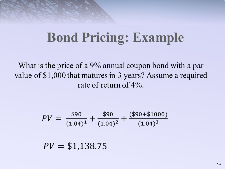 6-6 Bond Pricing: Example What is the price of a 9% annual coupon bond with a par value of $1,000 that matures in 3 years.