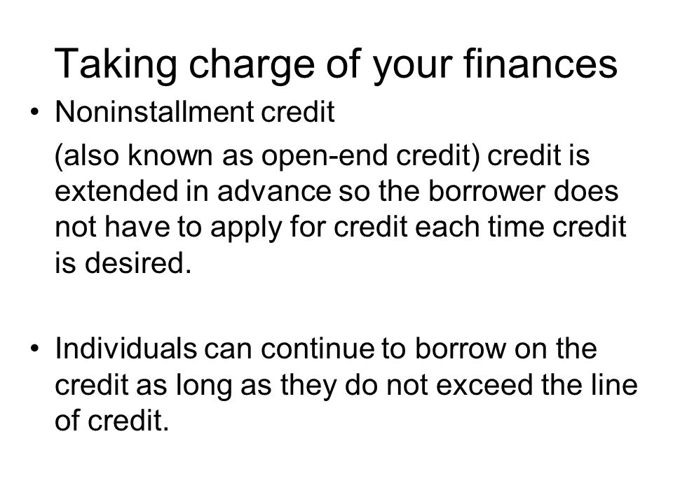 Taking charge of your finances Noninstallment credit (also known as open-end credit) credit is extended in advance so the borrower does not have to ap