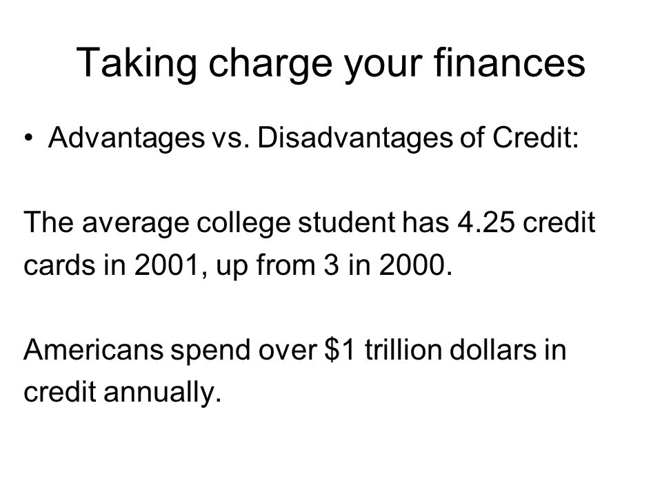 Taking charge your finances Advantages vs. Disadvantages of Credit: The average college student has 4.25 credit cards in 2001, up from 3 in 2000. Amer