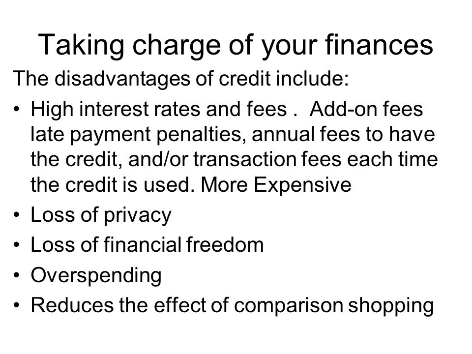 Taking charge of your finances The disadvantages of credit include: High interest rates and fees. Add-on fees late payment penalties, annual fees to h