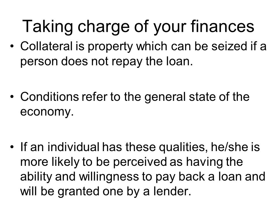 Taking charge of your finances Collateral is property which can be seized if a person does not repay the loan. Conditions refer to the general state o
