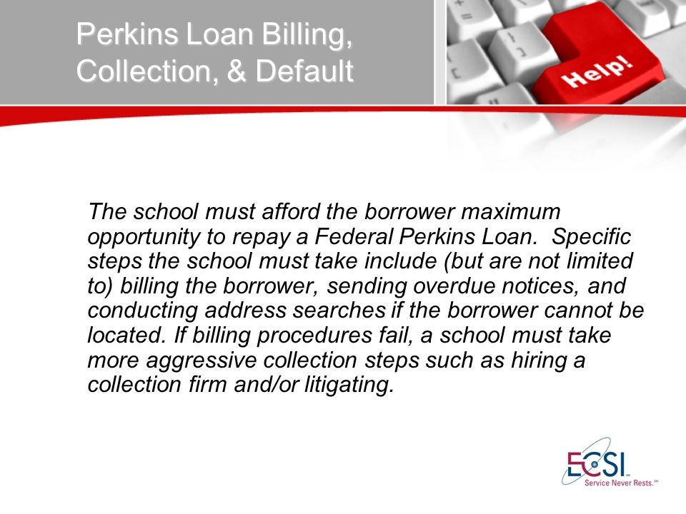 Perkins Loan Billing, Collection, & Default The school must afford the borrower maximum opportunity to repay a Federal Perkins Loan.