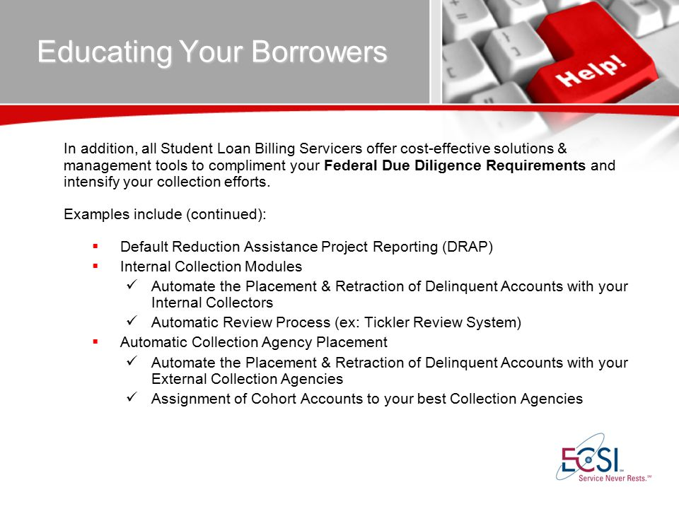 Educating Your Borrowers In addition, all Student Loan Billing Servicers offer cost-effective solutions & management tools to compliment your Federal Due Diligence Requirements and intensify your collection efforts.