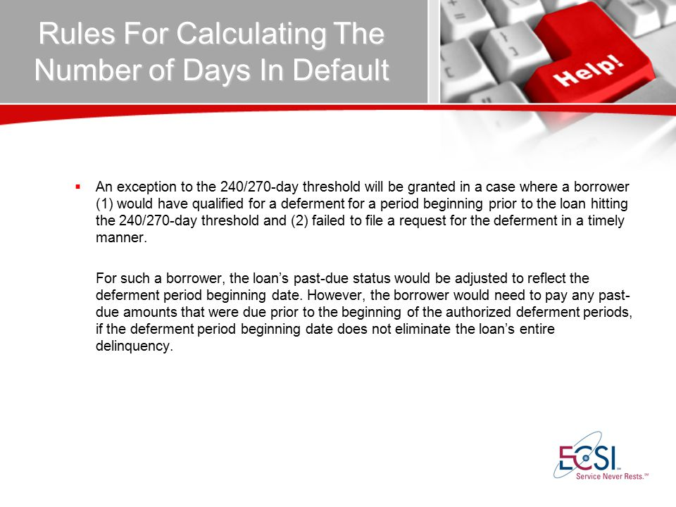 Rules For Calculating The Number of Days In Default  An exception to the 240/270-day threshold will be granted in a case where a borrower (1) would have qualified for a deferment for a period beginning prior to the loan hitting the 240/270-day threshold and (2) failed to file a request for the deferment in a timely manner.