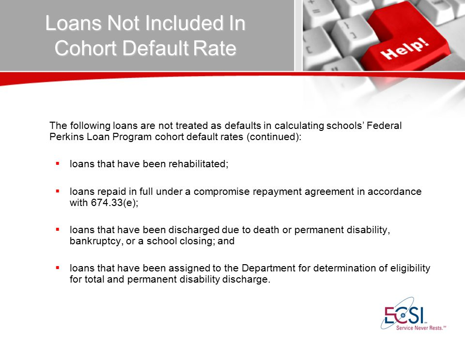 Loans Not Included In Cohort Default Rate The following loans are not treated as defaults in calculating schools' Federal Perkins Loan Program cohort default rates (continued):  loans that have been rehabilitated;  loans repaid in full under a compromise repayment agreement in accordance with 674.33(e);  loans that have been discharged due to death or permanent disability, bankruptcy, or a school closing; and  loans that have been assigned to the Department for determination of eligibility for total and permanent disability discharge.