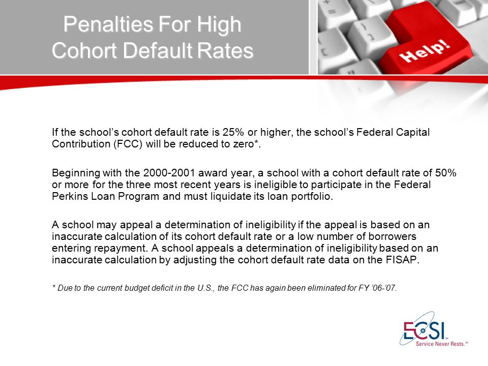 Penalties For High Cohort Default Rates If the school's cohort default rate is 25% or higher, the school's Federal Capital Contribution (FCC) will be reduced to zero*.
