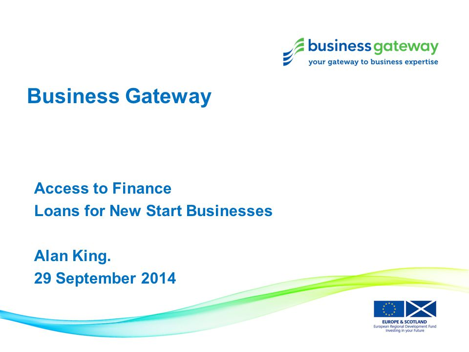 Business Gateway Access to Finance Loans for New Start Businesses Alan King. 29 September 2014