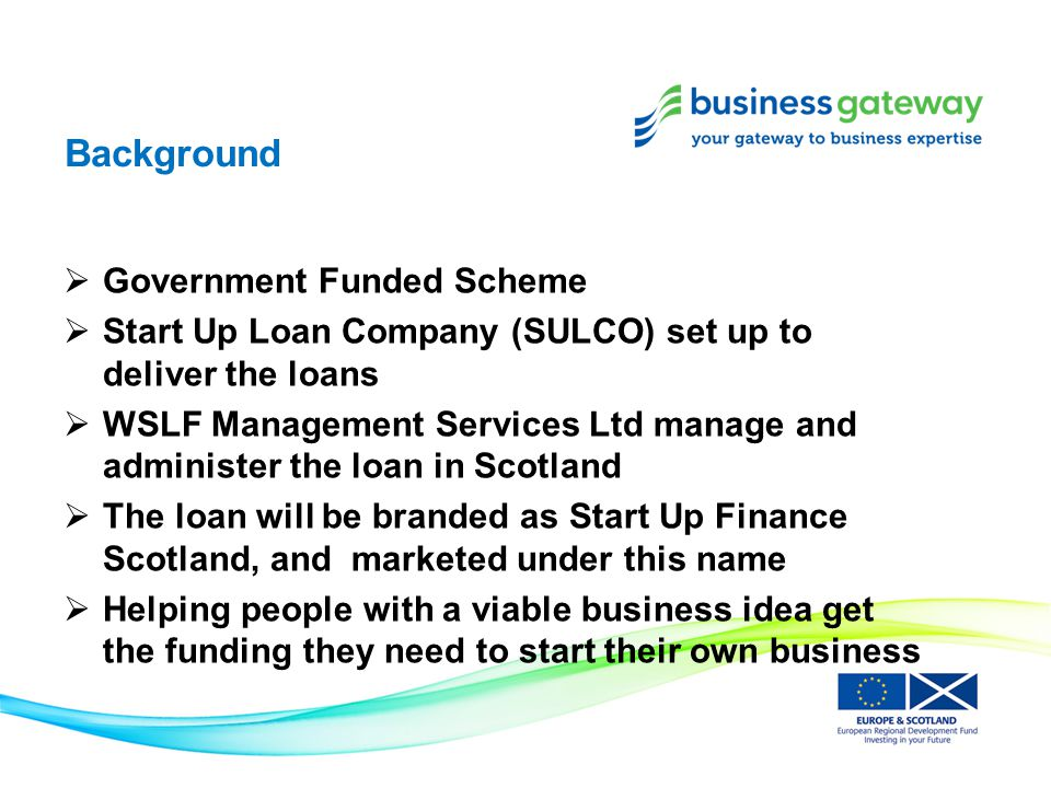 Background  Government Funded Scheme  Start Up Loan Company (SULCO) set up to deliver the loans  WSLF Management Services Ltd manage and administer the loan in Scotland  The loan will be branded as Start Up Finance Scotland, and marketed under this name  Helping people with a viable business idea get the funding they need to start their own business