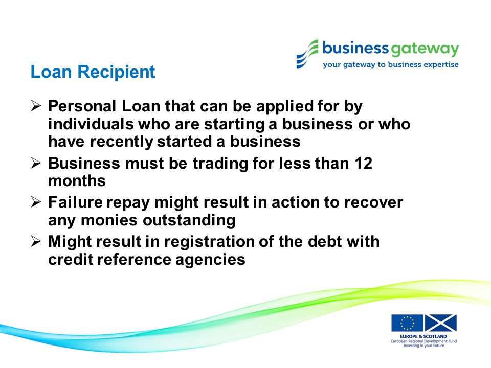 Loan Recipient  Personal Loan that can be applied for by individuals who are starting a business or who have recently started a business  Business must be trading for less than 12 months  Failure repay might result in action to recover any monies outstanding  Might result in registration of the debt with credit reference agencies