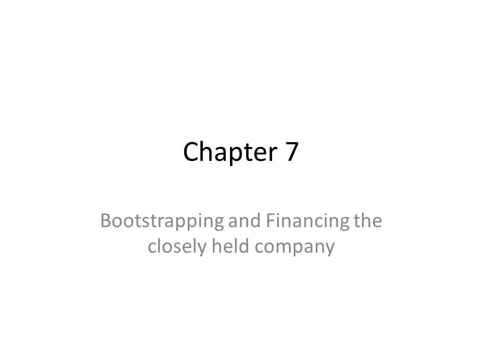 Chapter 7 Bootstrapping and Financing the closely held company