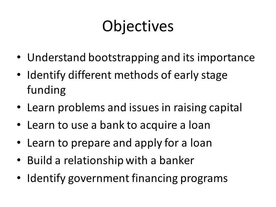 Objectives Understand bootstrapping and its importance Identify different methods of early stage funding Learn problems and issues in raising capital Learn to use a bank to acquire a loan Learn to prepare and apply for a loan Build a relationship with a banker Identify government financing programs