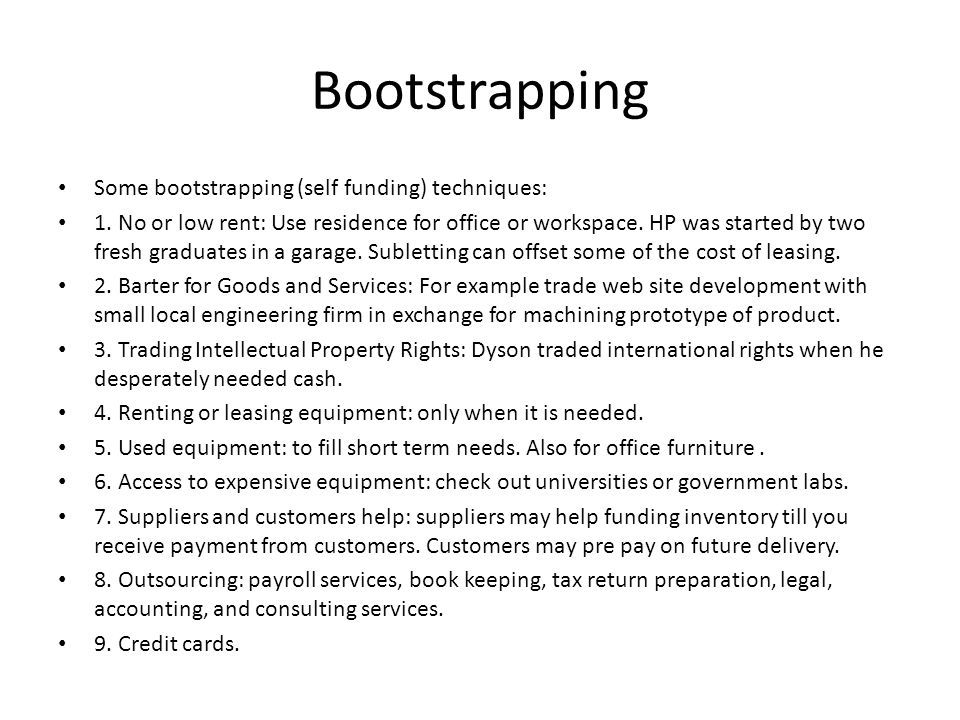 Bootstrapping Some bootstrapping (self funding) techniques: 1.