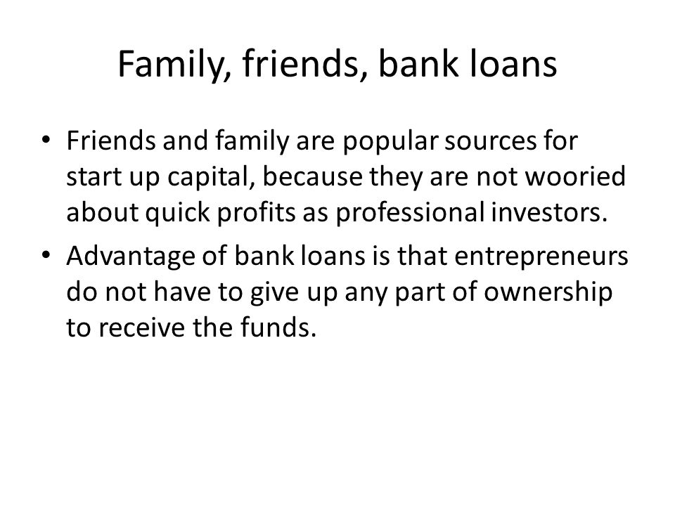 Family, friends, bank loans Friends and family are popular sources for start up capital, because they are not wooried about quick profits as professional investors.