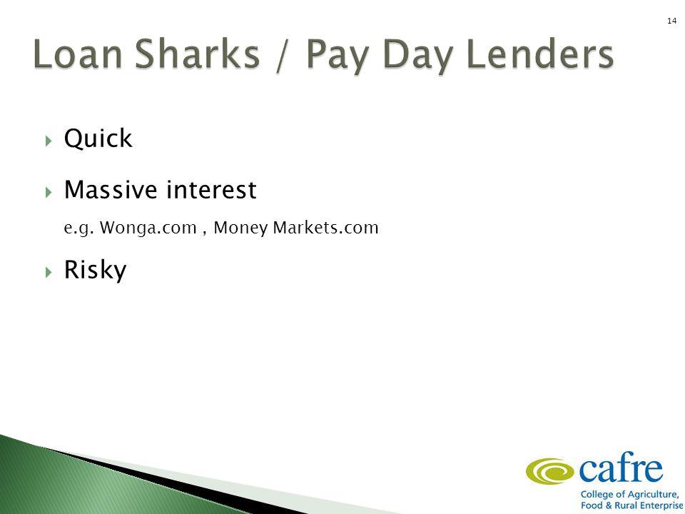  Quick  Massive interest e.g. Wonga.com, Money Markets.com  Risky 14