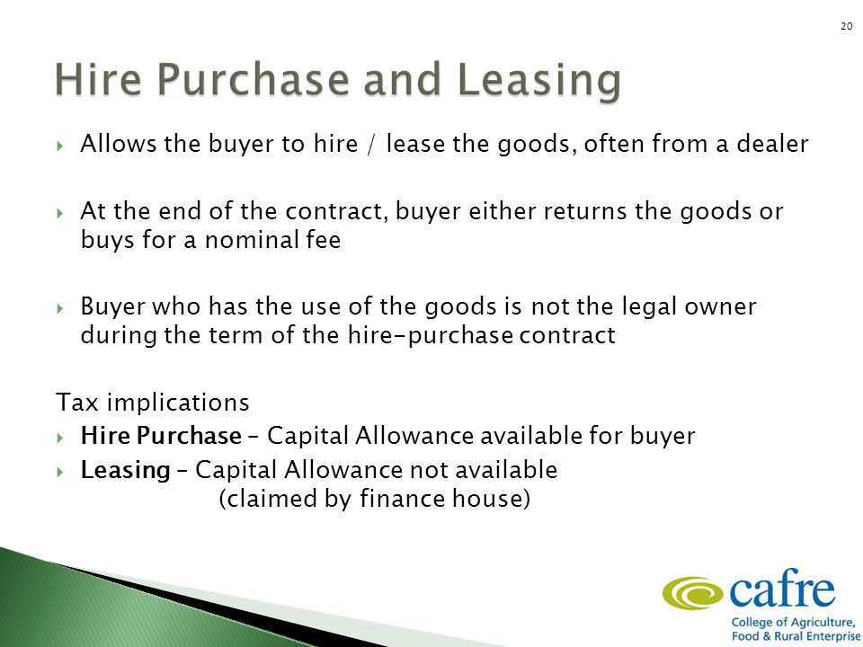  Allows the buyer to hire / lease the goods, often from a dealer  At the end of the contract, buyer either returns the goods or buys for a nominal f