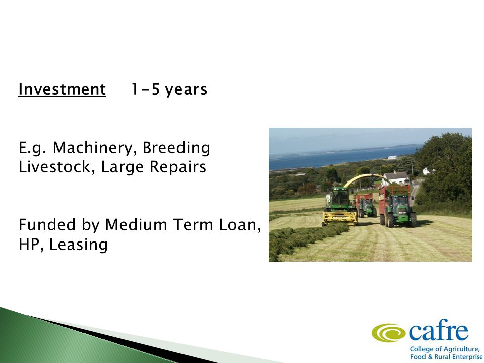 Investment 1-5 years E.g. Machinery, Breeding Livestock, Large Repairs Funded by Medium Term Loan, HP, Leasing