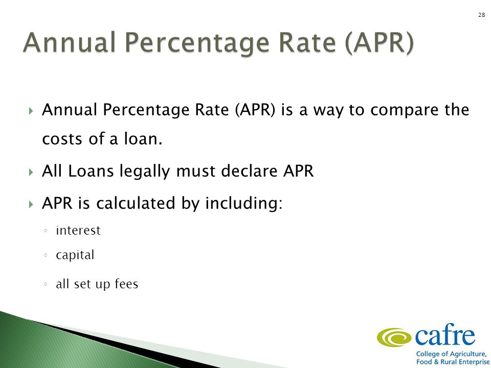  Annual Percentage Rate (APR) is a way to compare the costs of a loan.  All Loans legally must declare APR  APR is calculated by including: ◦ inter