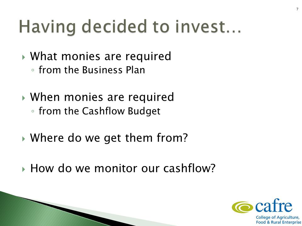  What monies are required ◦ from the Business Plan  When monies are required ◦ from the Cashflow Budget  Where do we get them from?  How do we mon