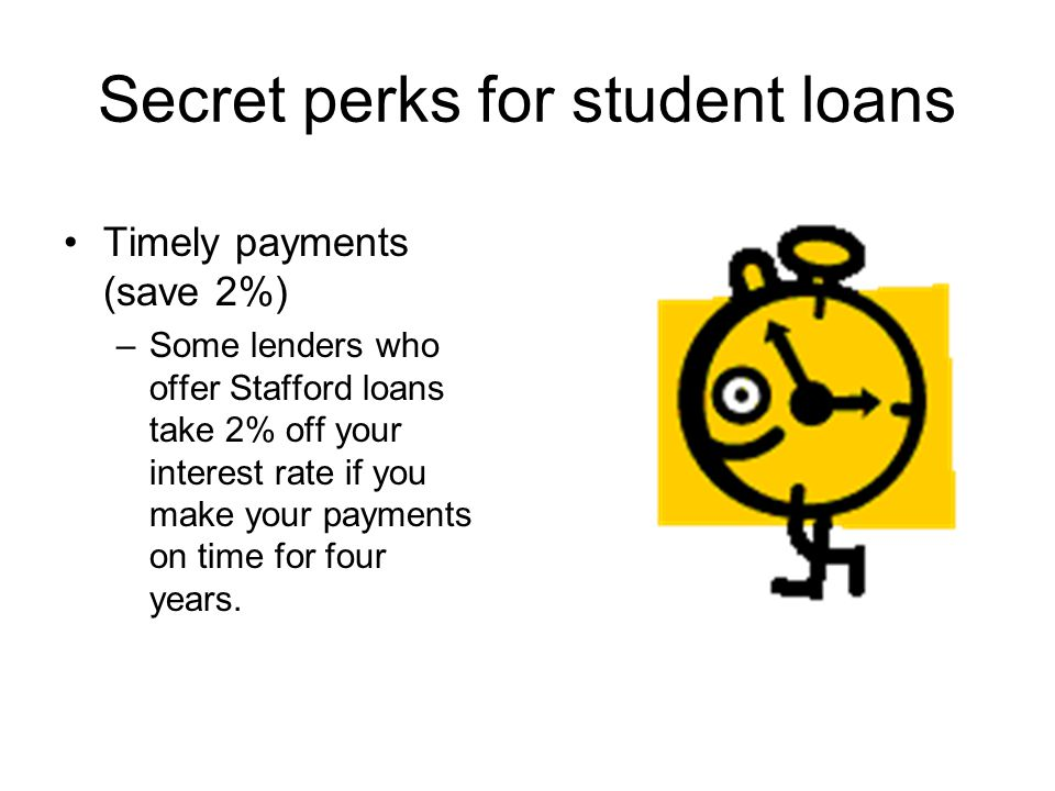 Secret perks for student loans Timely payments (save 2%) –Some lenders who offer Stafford loans take 2% off your interest rate if you make your paymen