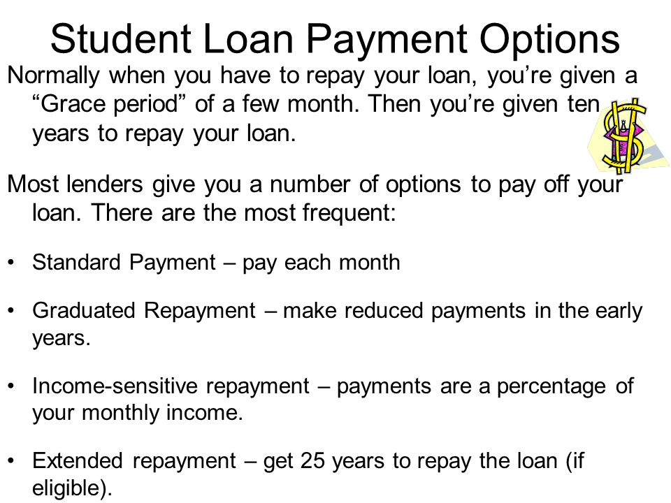 "Student Loan Payment Options Normally when you have to repay your loan, you're given a ""Grace period"" of a few month. Then you're given ten years to r"