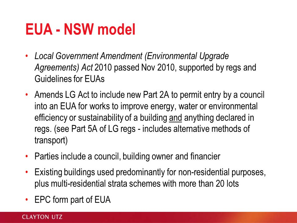 EUA - NSW model Local Government Amendment (Environmental Upgrade Agreements) Act 2010 passed Nov 2010, supported by regs and Guidelines for EUAs Amends LG Act to include new Part 2A to permit entry by a council into an EUA for works to improve energy, water or environmental efficiency or sustainability of a building and anything declared in regs.