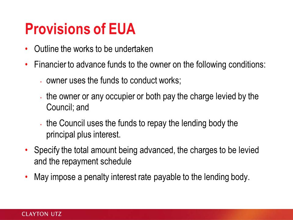 Provisions of EUA Outline the works to be undertaken Financier to advance funds to the owner on the following conditions: owner uses the funds to conduct works; the owner or any occupier or both pay the charge levied by the Council; and the Council uses the funds to repay the lending body the principal plus interest.