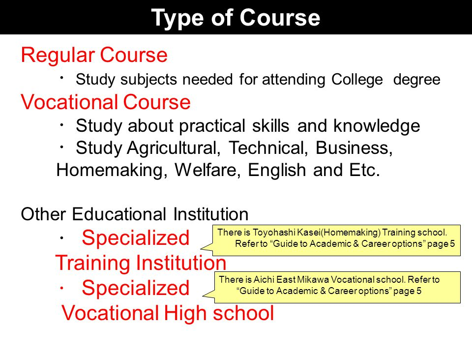 Type of Course Regular Course ・ Study subjects needed for attending College degree Vocational Course ・ Study about practical skills and knowledge ・ Study Agricultural, Technical, Business, Homemaking, Welfare, English and Etc.