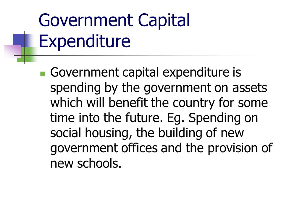 Government Capital Expenditure Government capital expenditure is spending by the government on assets which will benefit the country for some time into the future.