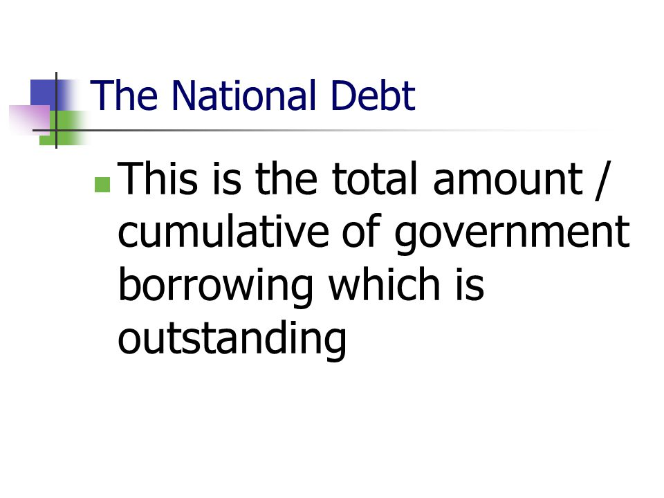 The National Debt This is the total amount / cumulative of government borrowing which is outstanding