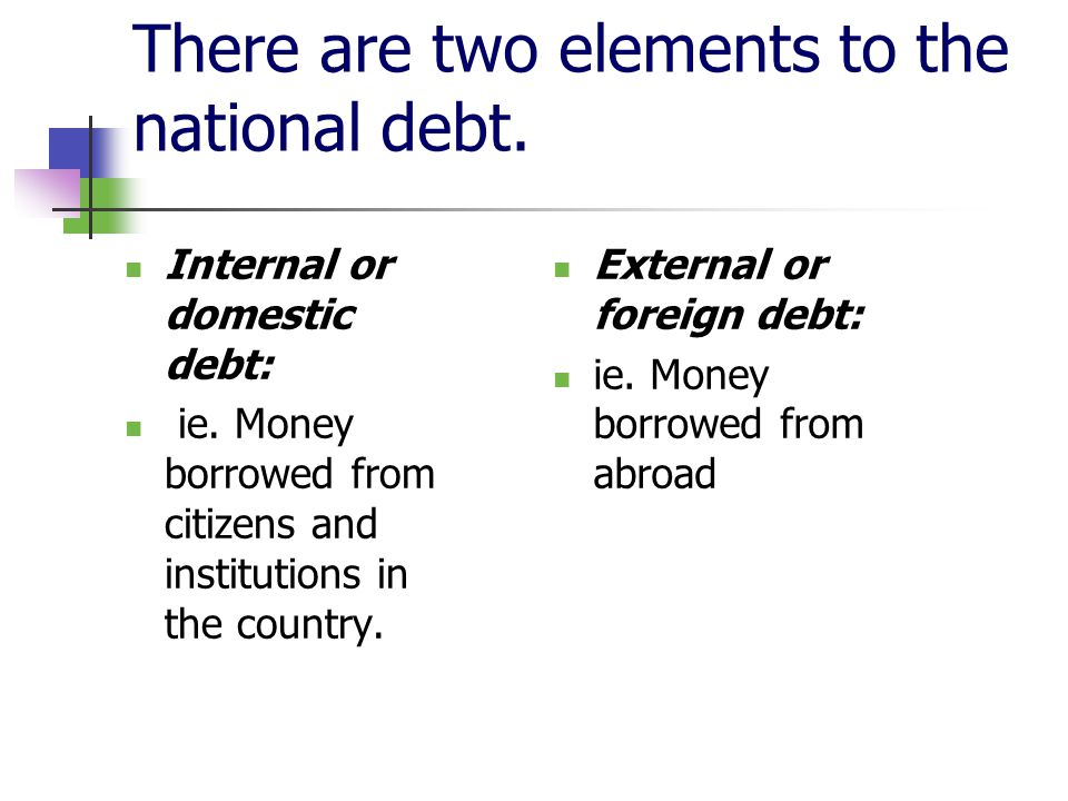 There are two elements to the national debt. External or foreign debt: ie.