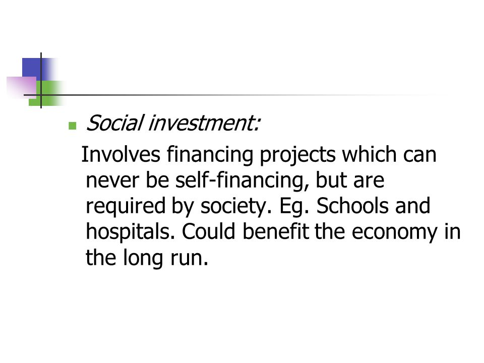 Social investment: Involves financing projects which can never be self-financing, but are required by society.