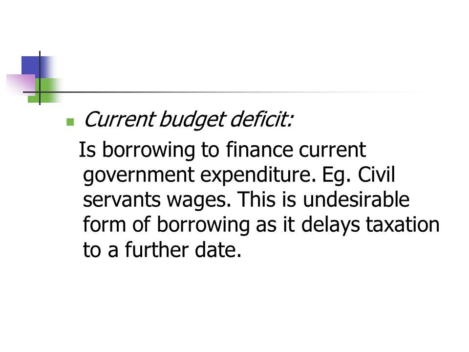 Current budget deficit: Is borrowing to finance current government expenditure.