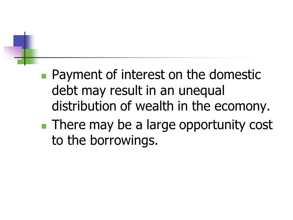 Payment of interest on the domestic debt may result in an unequal distribution of wealth in the ecomony.
