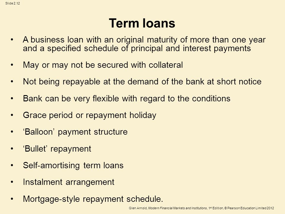 Glen Arnold, Modern Financial Markets and Institutions, 1 st Edition, © Pearson Education Limited 2012 Slide 2.12 Term loans A business loan with an original maturity of more than one year and a specified schedule of principal and interest payments May or may not be secured with collateral Not being repayable at the demand of the bank at short notice Bank can be very flexible with regard to the conditions Grace period or repayment holiday 'Balloon' payment structure 'Bullet' repayment Self-amortising term loans Instalment arrangement Mortgage-style repayment schedule.