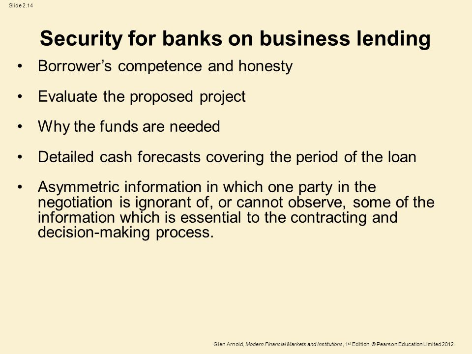 Glen Arnold, Modern Financial Markets and Institutions, 1 st Edition, © Pearson Education Limited 2012 Slide 2.14 Security for banks on business lending Borrower's competence and honesty Evaluate the proposed project Why the funds are needed Detailed cash forecasts covering the period of the loan Asymmetric information in which one party in the negotiation is ignorant of, or cannot observe, some of the information which is essential to the contracting and decision-making process.