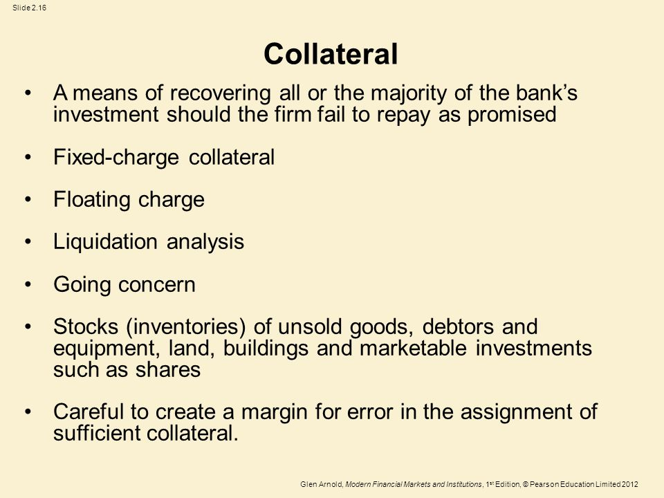 Glen Arnold, Modern Financial Markets and Institutions, 1 st Edition, © Pearson Education Limited 2012 Slide 2.16 Collateral A means of recovering all or the majority of the bank's investment should the firm fail to repay as promised Fixed-charge collateral Floating charge Liquidation analysis Going concern Stocks (inventories) of unsold goods, debtors and equipment, land, buildings and marketable investments such as shares Careful to create a margin for error in the assignment of sufficient collateral.