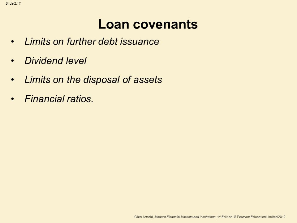 Glen Arnold, Modern Financial Markets and Institutions, 1 st Edition, © Pearson Education Limited 2012 Slide 2.17 Loan covenants Limits on further debt issuance Dividend level Limits on the disposal of assets Financial ratios.