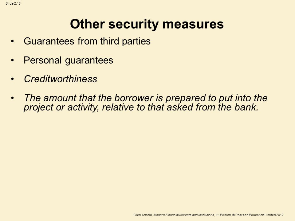 Glen Arnold, Modern Financial Markets and Institutions, 1 st Edition, © Pearson Education Limited 2012 Slide 2.18 Other security measures Guarantees from third parties Personal guarantees Creditworthiness The amount that the borrower is prepared to put into the project or activity, relative to that asked from the bank.