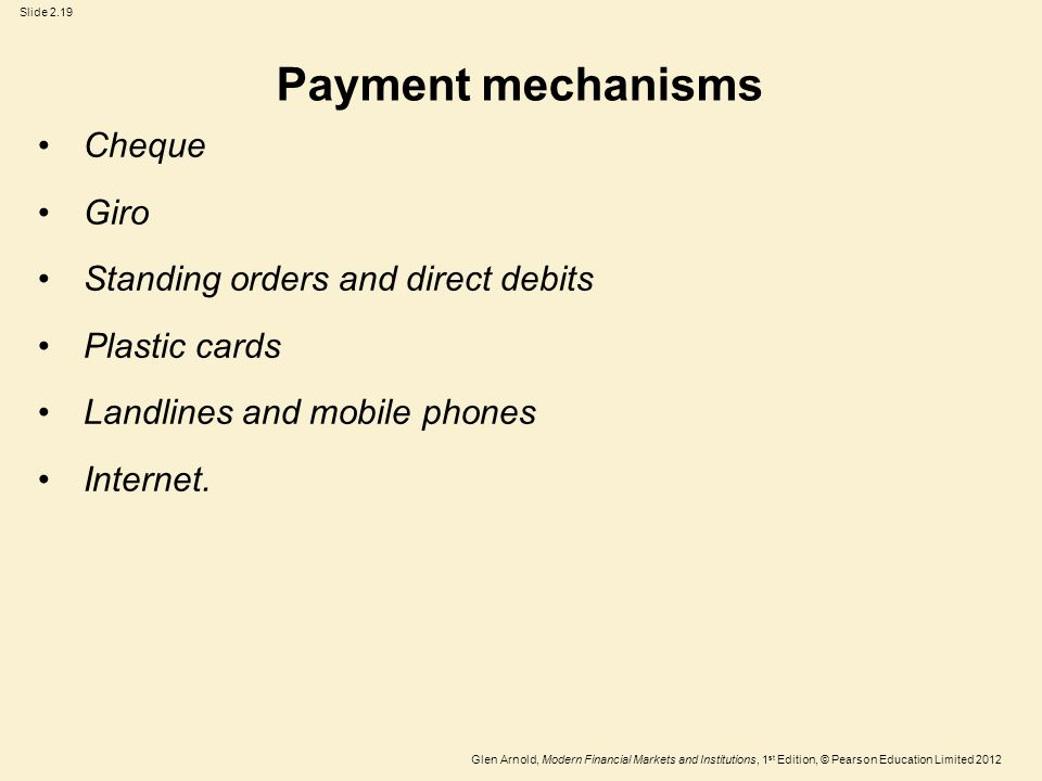 Glen Arnold, Modern Financial Markets and Institutions, 1 st Edition, © Pearson Education Limited 2012 Slide 2.19 Payment mechanisms Cheque Giro Standing orders and direct debits Plastic cards Landlines and mobile phones Internet.