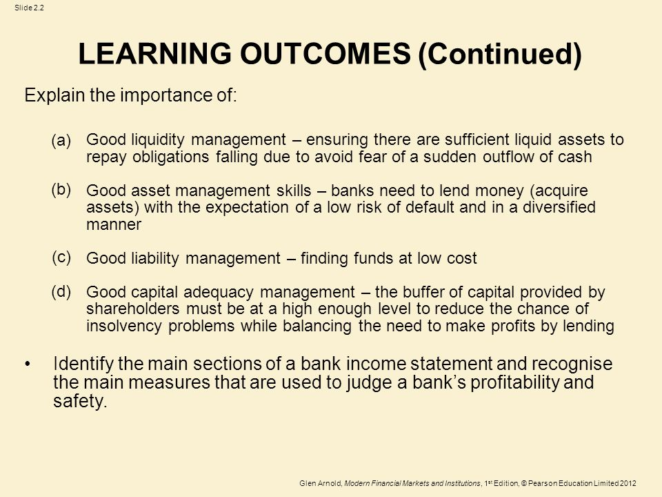 Glen Arnold, Modern Financial Markets and Institutions, 1 st Edition, © Pearson Education Limited 2012 Slide 2.2 Explain the importance of: Good liquidity management – ensuring there are sufficient liquid assets to repay obligations falling due to avoid fear of a sudden outflow of cash Good asset management skills – banks need to lend money (acquire assets) with the expectation of a low risk of default and in a diversified manner Good liability management – finding funds at low cost Good capital adequacy management – the buffer of capital provided by shareholders must be at a high enough level to reduce the chance of insolvency problems while balancing the need to make profits by lending Identify the main sections of a bank income statement and recognise the main measures that are used to judge a bank's profitability and safety.