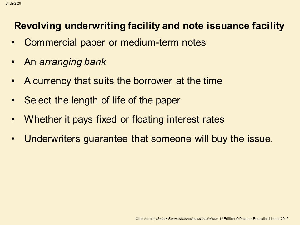 Glen Arnold, Modern Financial Markets and Institutions, 1 st Edition, © Pearson Education Limited 2012 Slide 2.26 Revolving underwriting facility and note issuance facility Commercial paper or medium-term notes An arranging bank A currency that suits the borrower at the time Select the length of life of the paper Whether it pays fixed or floating interest rates Underwriters guarantee that someone will buy the issue.