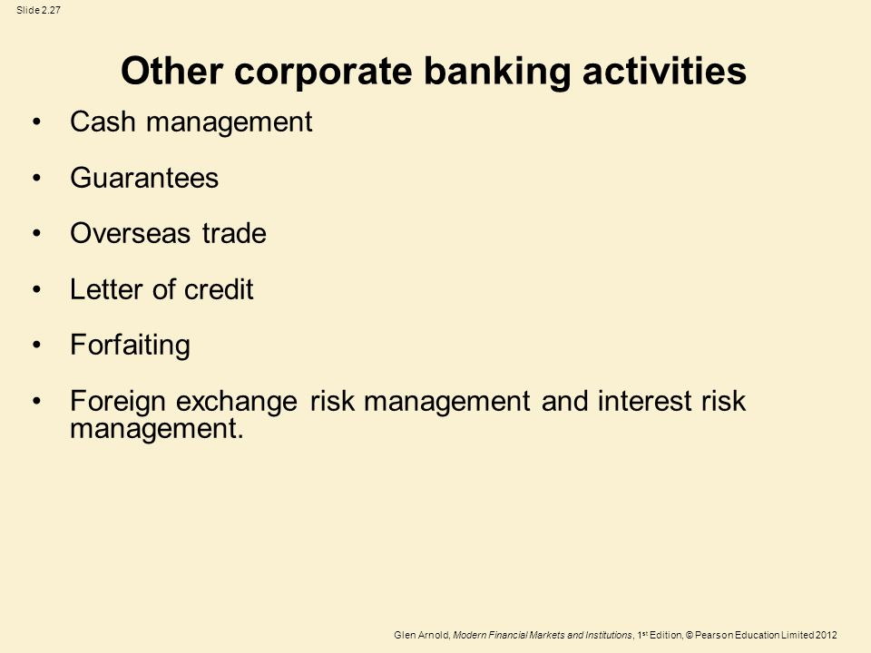 Glen Arnold, Modern Financial Markets and Institutions, 1 st Edition, © Pearson Education Limited 2012 Slide 2.27 Other corporate banking activities Cash management Guarantees Overseas trade Letter of credit Forfaiting Foreign exchange risk management and interest risk management.