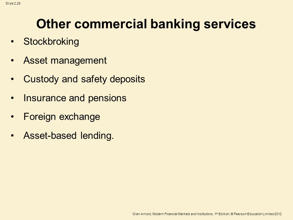 Glen Arnold, Modern Financial Markets and Institutions, 1 st Edition, © Pearson Education Limited 2012 Slide 2.28 Other commercial banking services Stockbroking Asset management Custody and safety deposits Insurance and pensions Foreign exchange Asset-based lending.