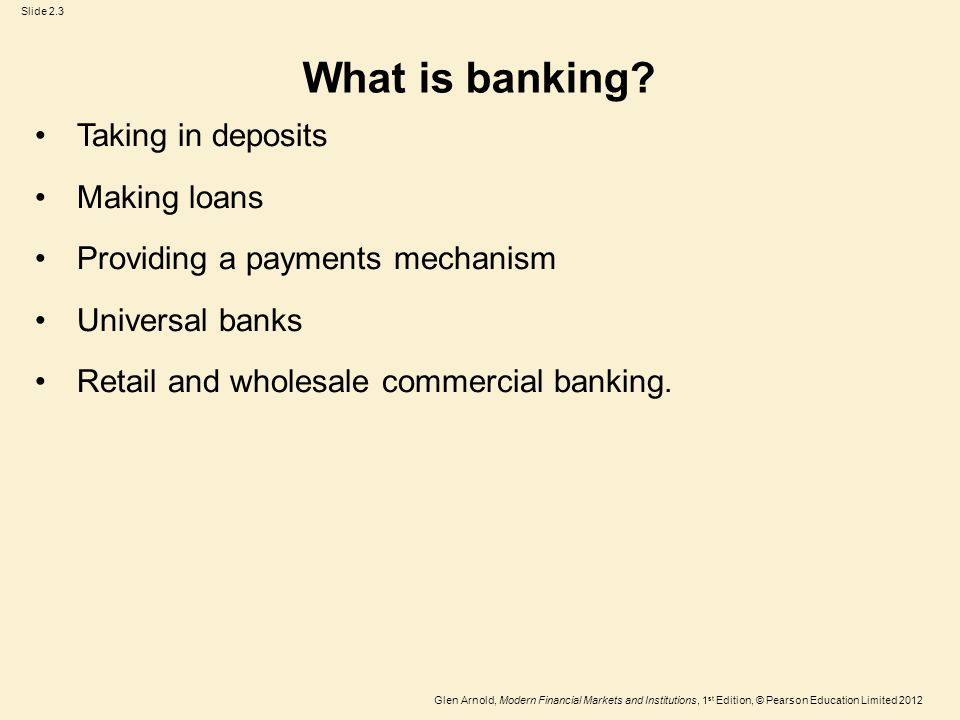 Glen Arnold, Modern Financial Markets and Institutions, 1 st Edition, © Pearson Education Limited 2012 Slide 2.3 What is banking.