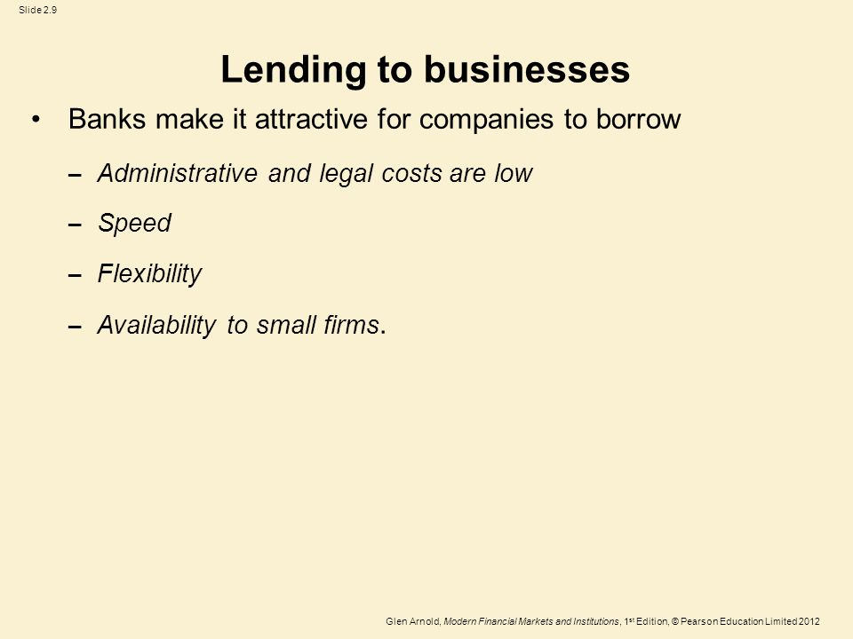 Glen Arnold, Modern Financial Markets and Institutions, 1 st Edition, © Pearson Education Limited 2012 Slide 2.9 Lending to businesses Banks make it attractive for companies to borrow – Administrative and legal costs are low – Speed – Flexibility – Availability to small firms.