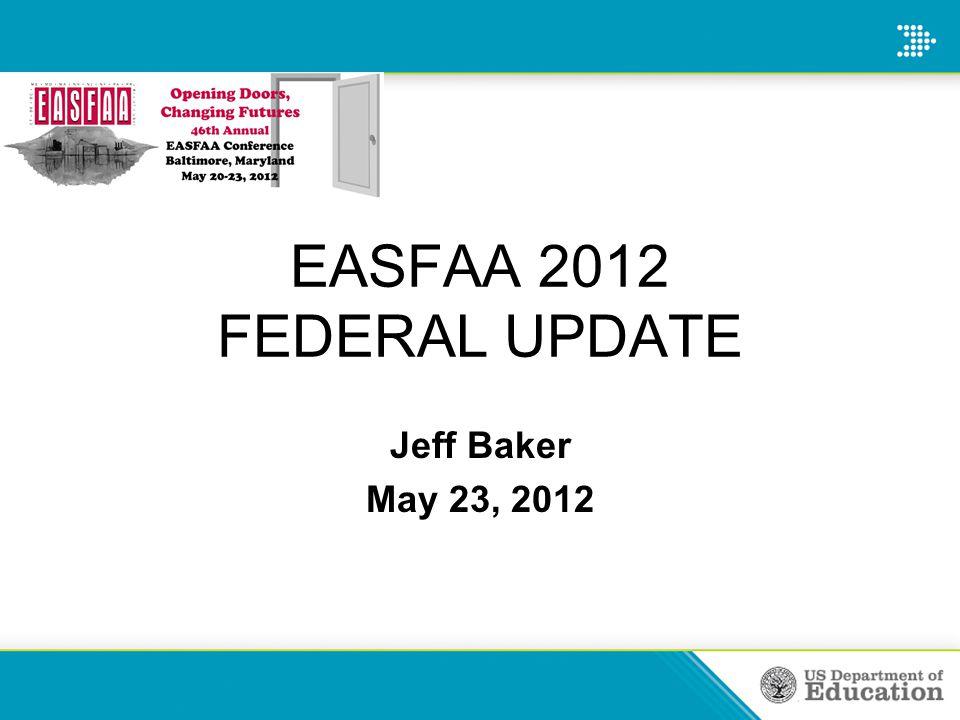 Jeff Baker May 23, 2012 EASFAA 2012 FEDERAL UPDATE