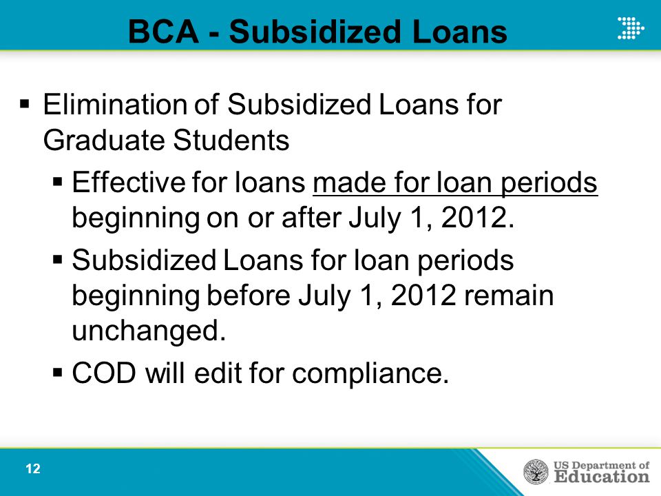 BCA - Subsidized Loans  Elimination of Subsidized Loans for Graduate Students  Effective for loans made for loan periods beginning on or after July 1, 2012.