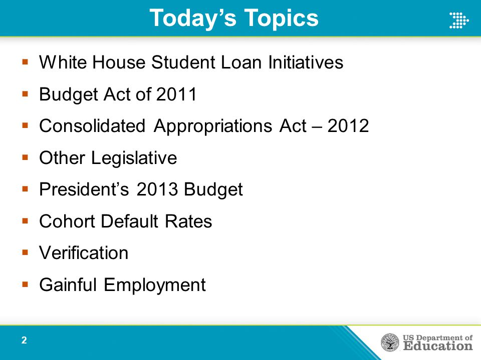  White House Student Loan Initiatives  Budget Act of 2011  Consolidated Appropriations Act – 2012  Other Legislative  President's 2013 Budget  Cohort Default Rates  Verification  Gainful Employment Today's Topics 2