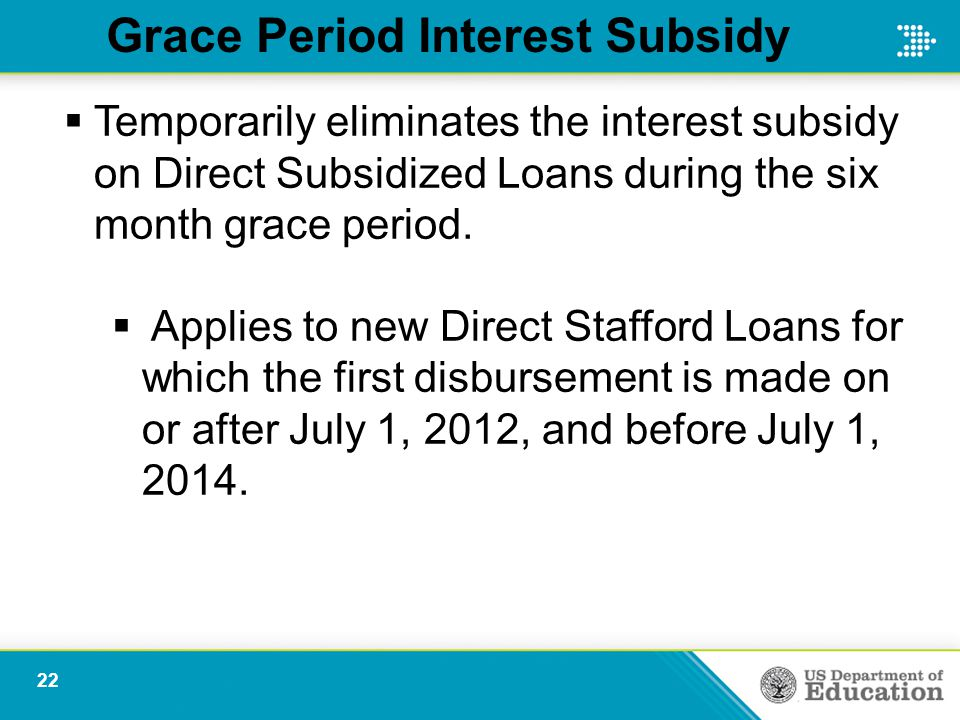 Grace Period Interest Subsidy  Temporarily eliminates the interest subsidy on Direct Subsidized Loans during the six month grace period.  Applies to